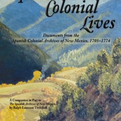 Spanish Colonial Lives, Documents From The Spanish Colonial Archives Of New Mexico, 1705-1774 (English And Spanish Edition)