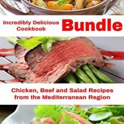 Incredibly Delicious Cookbook Bundle: Healthy Chicken, Beef And Salad Recipes From The Mediterranean Region (Healthy Cookbook Series 18)