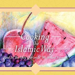 Cooking The Islamic Way: Food In The Holy Qur'An & The Blessed Sunnah