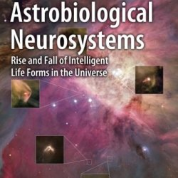 Astrobiological Neurosystems: Rise And Fall Of Intelligent Life Forms In The Universe (Astronomers' Universe)