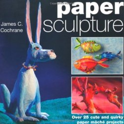 By James C. Cochrane Paper Sculpture: Over 25 Cute And Quirky Paper Mache Projects [Paperback]