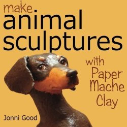 Make Animal Sculptures With Paper Mache Clay: How To Create Stunning Wildlife Art Using Patterns And My Easy-To-Make, No-Mess Paper Mache Recipe By Jonni Good (2010) Paperback