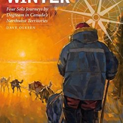 Kinds Of Winter: Four Solo Journeys By Dogteam In Canada'S Northwest Territories (Life Writing)