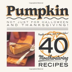 Pumpkin: Not Just For Halloween And Thanksgiving! Pumpkin As You'Ve Never Tasted It Before! 40 Mouthwatering Recipes.