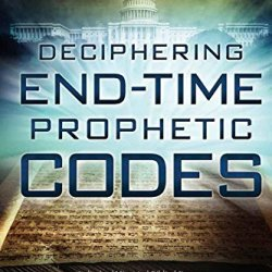 Deciphering End-Time Prophetic Codes: Cyclical And Historical Biblical Patterns Reveal America'S Past, Present And Future Events, Including Warnings And Patterns To Leaders