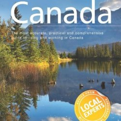 Live & Work In Canada: The Most Accurate, Practical And Comprehensive Guide To Living And Working In Canada