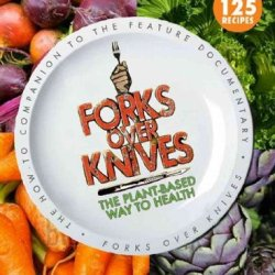 Forks Over Knives The Plant-Based Way To Health Forks Over Knives