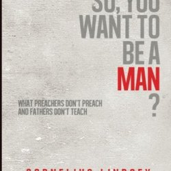 So, You Want To Be A Man?: What Preachers Don'T Preach And Fathers Don'T Teach