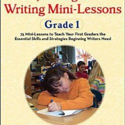 Just-Right Writing Mini-Lessons: Grade 1: 75 Mini-Lessons To Teach Your First Graders The Essential Skills And Strategies Beginning Writers Need