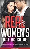 REAL WOMEN'S DATING GUIDE: The Ultimate Guide On How To Get The Guy You Want, Make Him Want You, and Make Him Fall In Love With You (Inner Game For Women, ... For Women, Personal Transformation Book 1)