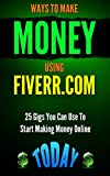 MAKE MONEY: Ways to Make Money Using Fiverr.com: 25 Gigs You Can Use To Start Making Money Online Today (Online Business and How To Make Money Online Collection Book 1)