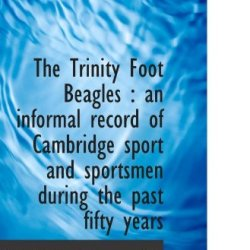 The Trinity Foot Beagles : An Informal Record Of Cambridge Sport And Sportsmen During The Past Fifty