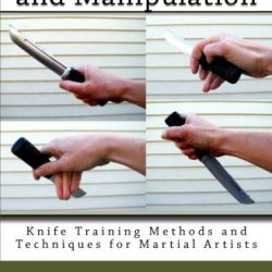 Knife Grip And Manipulation: Knife Training Methods And Techniques For Martial Artists (Volume 3)