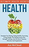 Health: Ultimate Health Secrets: Strategies For Dieting, Eating Healthy, Exercising, Losing Weight, The Mediterranean Diet, Strength Training, And All ... & Motivation For An Energy Charged Life)