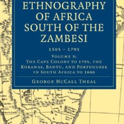 History And Ethnography Of Africa South Of The Zambesi, From The Settlement Of The Portuguese At Sofala In September 1505 To The Conquest Of The Cape ... Collection - African Studies) (Volume 3)