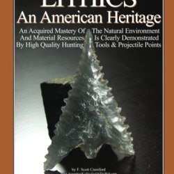 Lithics An American Heritage: An Acquired Mastery Of The Natural Environment And Material Resources Is Clearly Demonstrated By High Quality Hunting Tools & Projectile Points