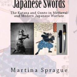 Japanese Swords: The Katana And Gunto In Medieval And Modern Japanese Warfare (Knives, Swords, And Bayonets: A World History Of Edged Weapon Warfare Book 4)