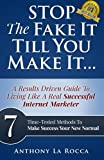 Stop The Fake It Till You Make It...A Results Driven Guide To Living Like A Real Successful Internet Marketer: 7 Time-Tested Online Methods To Make Success Your New Normal