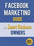 Facebook Marketing Guide for Smart Business Owners (Facebook for Dummies, Facebook App, Likeable Social Media, Mark Zuckerberg)