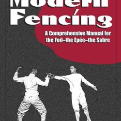 Modern Fencing: A Comprehensive Manual For The Foil, The Epee, The Sabre