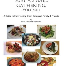Just A Small Gathering, Volume 1: A Guide To Entertaining Small Groups Of Family And Friends