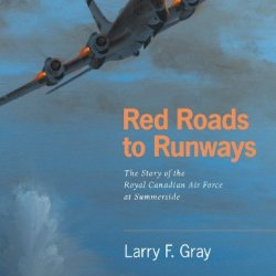 Red Roads To Runways: The Story Of The Royal Canadian Air Force At Summerside