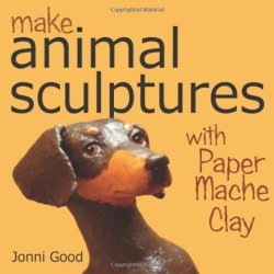Make Animal Scuptures With Paper Mache Clay: How To Create Stunning Wildlife Art Using Patterns And My Easy-To-Make, No-Mess Paper Mache Recipe By Good, Jonni (2011) Paperback