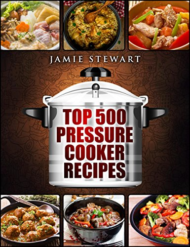 Top 500 Pressure Cooker Recipes: (Fast Cooker, Slow Cooking,