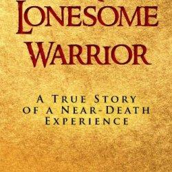 A Lonesome Warrior: A True Story Of A Near-Death Experience
