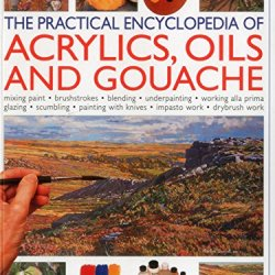 The Practical Encyclopedia Of Acrylics, Oils And Gouache: Mixing Paint, Brush Strokes, Gouache, Masking Out, Glazing, Wet-Into-Wet, Drybrush Painting, ... Canvas, Painting With Knives, Light To Dark