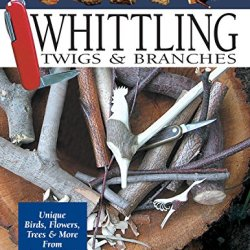 Whittling Twigs & Branches, 2Nd Edition: Unique Birds, Flowers, Trees & More From Easy-To-Find Wood