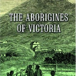 The Aborigines Of Victoria: With Notes Relating To The Habits Of The Natives Of Other Parts Of Australia And Tasmania