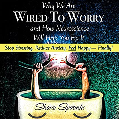 Why We Are Wired to Worry and How Neuroscience Will Help You Fix It