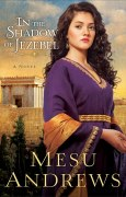 In the Shadow of Jezebel (Treasures of His Love Book #4): A Novel [Kindle Edition] Mesu Andrews (Author)