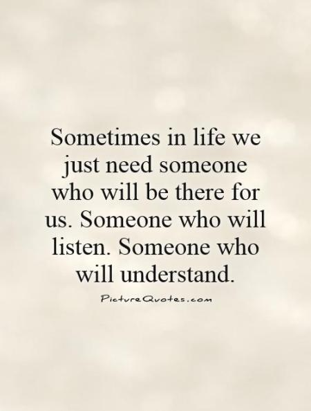 sometimes-in-life-we-just-need-someone-who-will-be-there-for-us-someone-who-will-listen-someone-who-quote-1