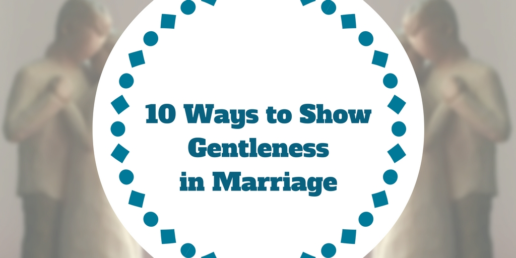 10 Ways to Show Gentleness in Marriage