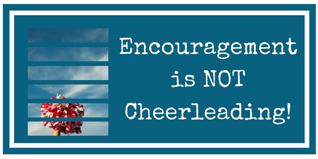 Encouragement 101- Encouragement Is Not Cheerleading