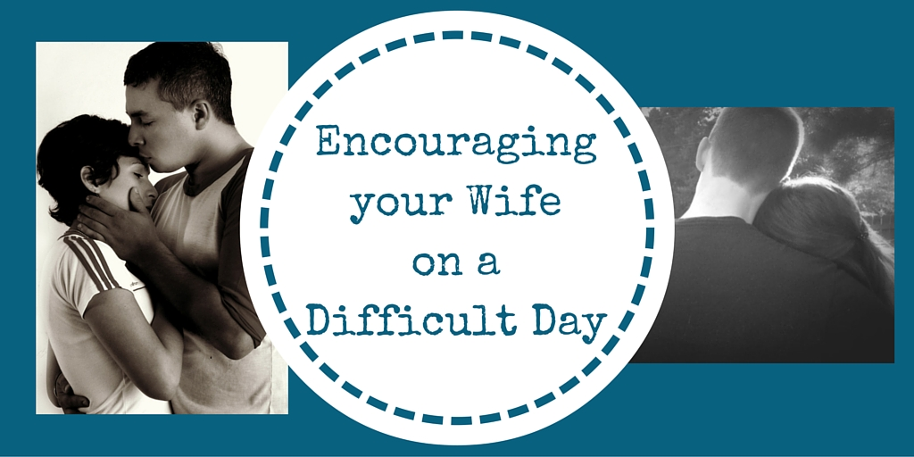 Encouraging Words for Your Wife on a Difficult Day