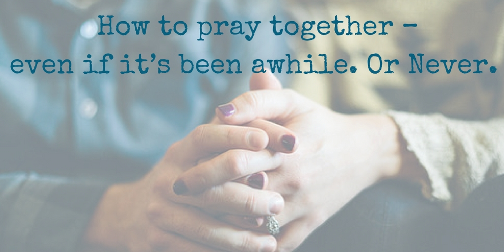 How to pray together - even if it's been awhile. Or Never.
