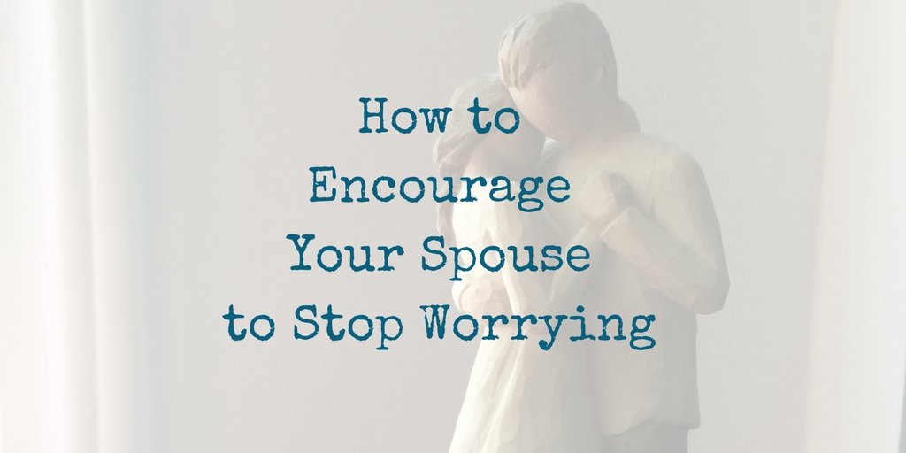 How to Encourage Your Spouse to Stop Worrying
