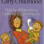 Practical Parenting from Birth to Six Years