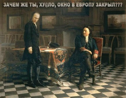 "Peter the Great asks Putin: ""Why did you dickhe@d close the window to Europe?"" (One of Peter's recognized historical achievements was establishing closer relations with Western Europe, the ""window to Europe."")"