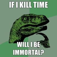 Philosoraptor: Kill time to become immortal