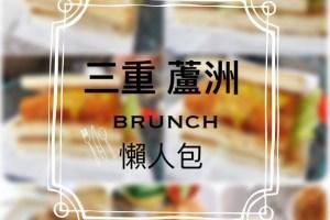 新北三重蘆洲特輯|早午餐Brunch 懶人包;假日嘛,就是要睡得飽、吃的好(!?)【陸續更新】