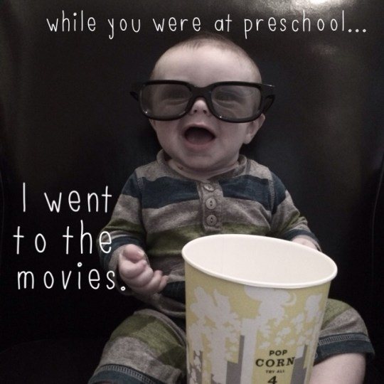 while you were at preschool...I went to the movies.