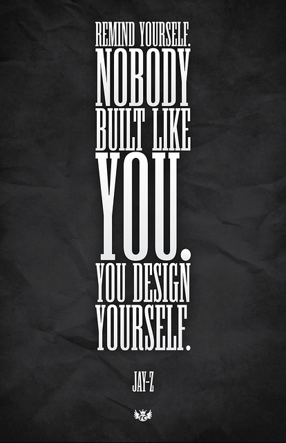 """Remind yourself. Nobody built like you, you design yourself"" Jay-Z"