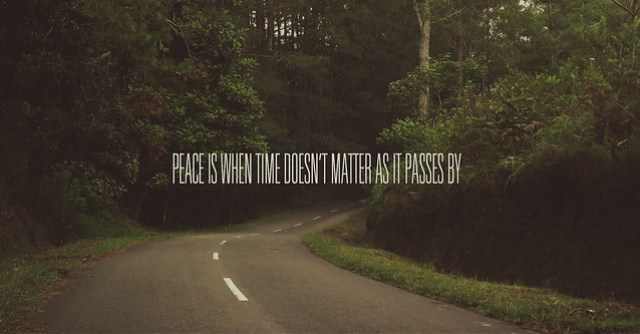 """Peace is when time doesn't matter as it passes by."""