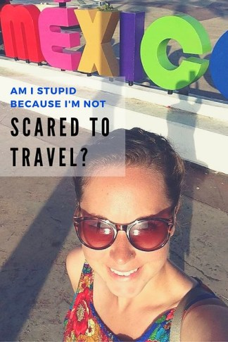 Am I Stupid because I'm NOT Scared to Travel?