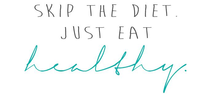 Skip The Diet. Just Eath Healthy.