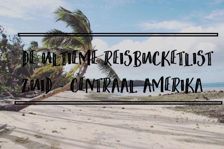 De ultieme reisbucketlist; centraal en zuid Amerika